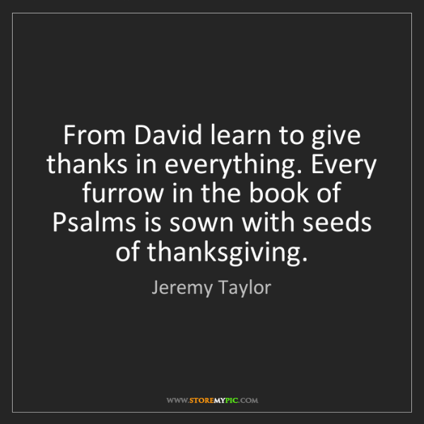 Jeremy Taylor: From David learn to give thanks in everything. Every...