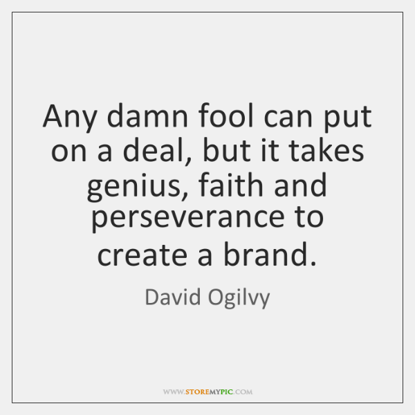 Any damn fool can put on a deal, but it takes genius, ...