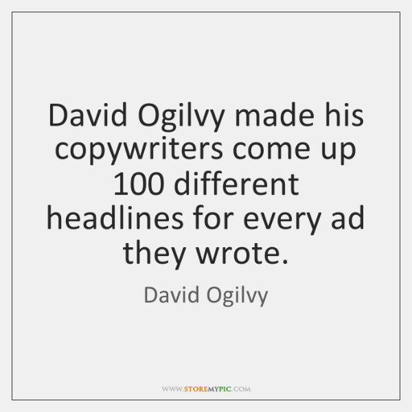 David Ogilvy made his copywriters come up 100 different headlines for every ad ...