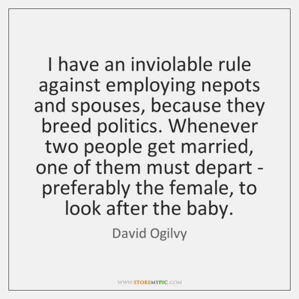 I have an inviolable rule against employing nepots and spouses, because they ...