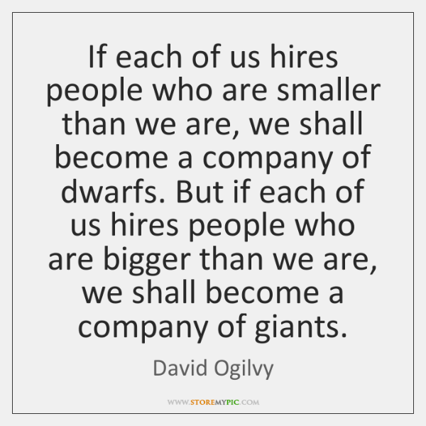 If each of us hires people who are smaller than we are, ...