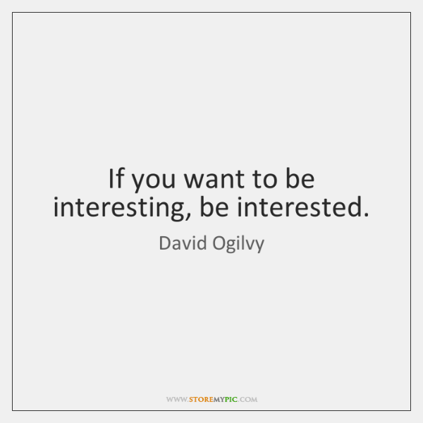 If you want to be interesting, be interested.