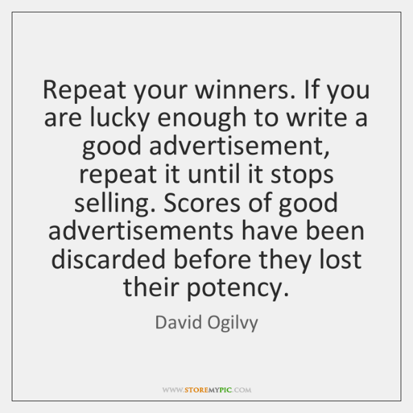 Repeat your winners. If you are lucky enough to write a good ...