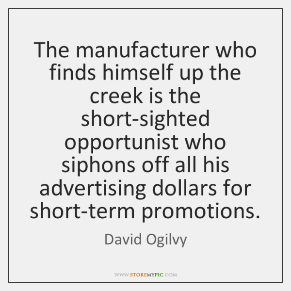 The manufacturer who finds himself up the creek is the short-sighted opportunist ...