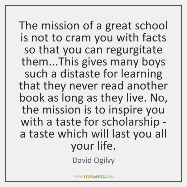The mission of a great school is not to cram you with ...
