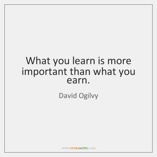 What you learn is more important than what you earn.