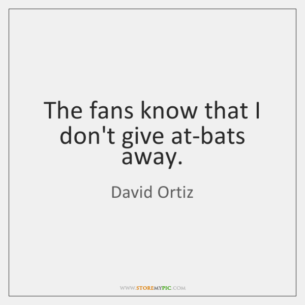 The fans know that I don't give at-bats away.