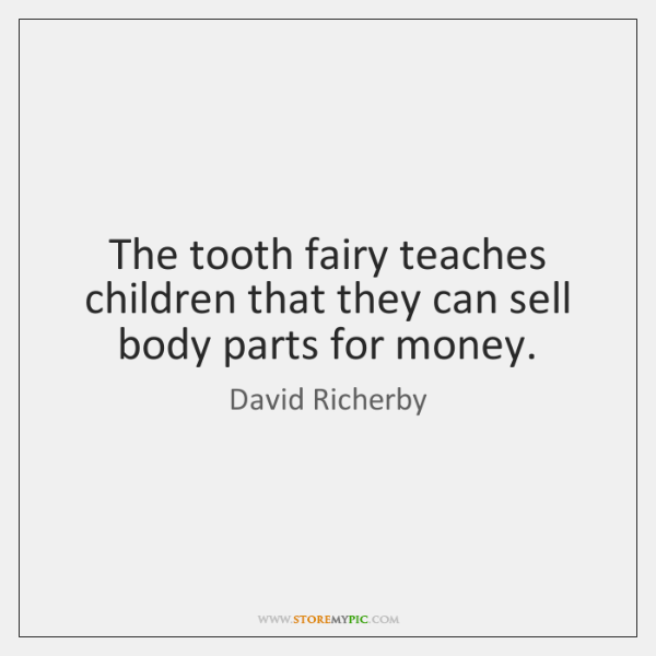 The tooth fairy teaches children that they can sell body parts for ...