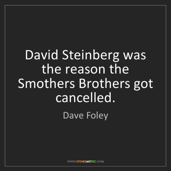 Dave Foley: David Steinberg was the reason the Smothers Brothers...