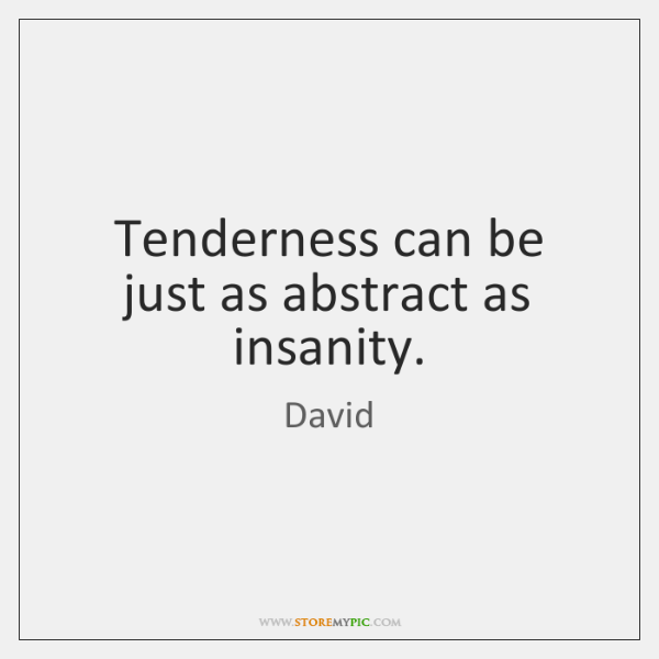 Tenderness can be just as abstract as insanity.