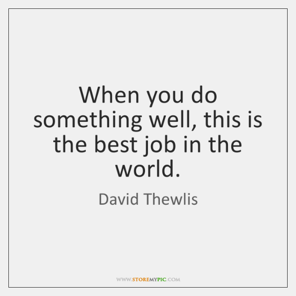 When you do something well, this is the best job in the ...