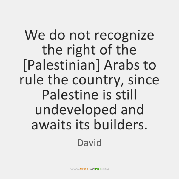 We do not recognize the right of the [Palestinian] Arabs to rule ...