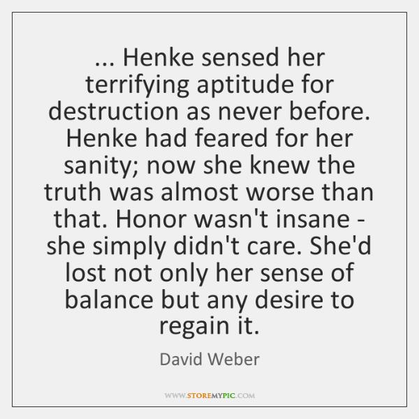 ... Henke sensed her terrifying aptitude for destruction as never before. Henke had ...