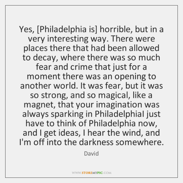 Yes, [Philadelphia is] horrible, but in a very interesting way. There were ...