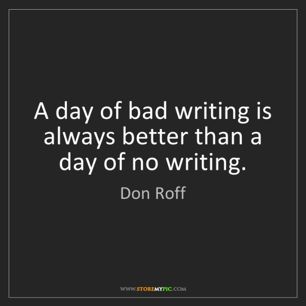 Don Roff: A day of bad writing is always better than a day of no...