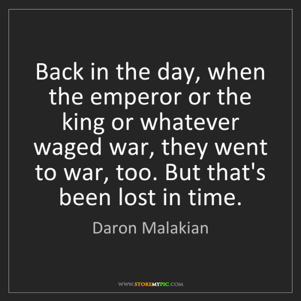 Daron Malakian: Back in the day, when the emperor or the king or whatever...