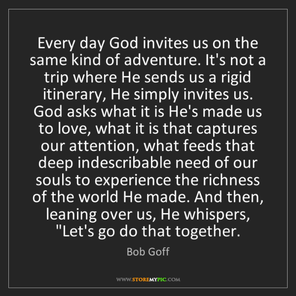 Bob Goff: Every day God invites us on the same kind of adventure....