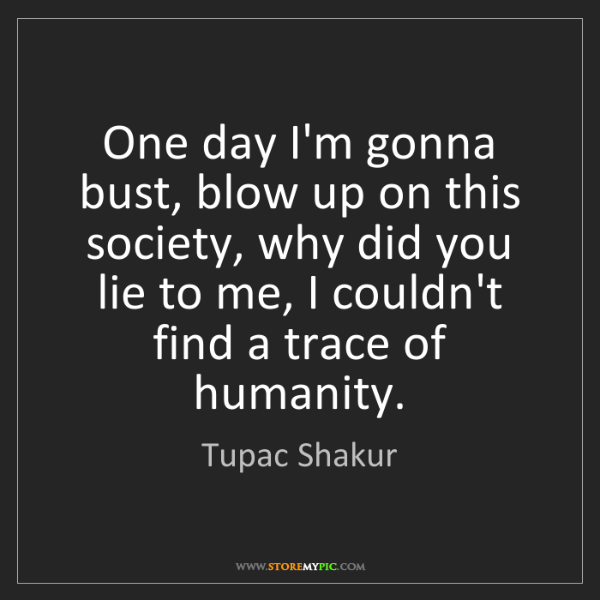 Tupac Shakur: One day I'm gonna bust, blow up on this society, why...