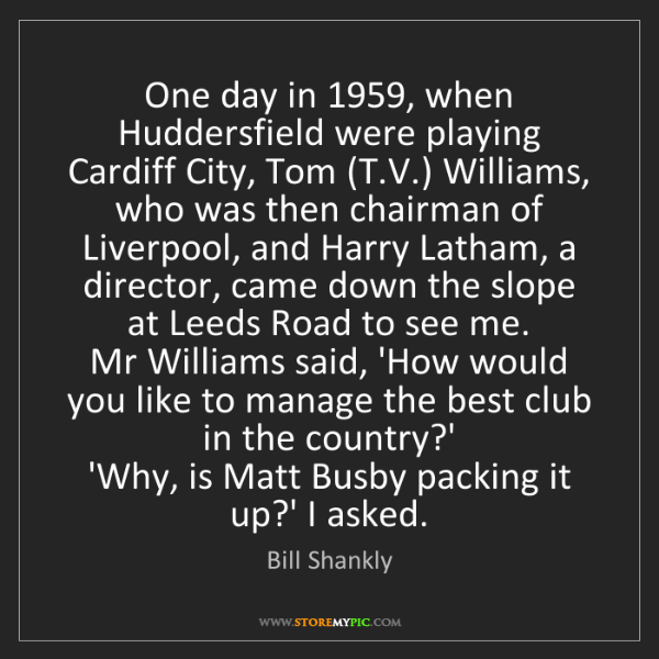 Bill Shankly: One day in 1959, when Huddersfield were playing Cardiff...