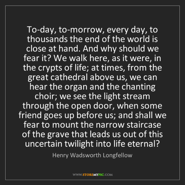 Henry Wadsworth Longfellow: To-day, to-morrow, every day, to thousands the end of...