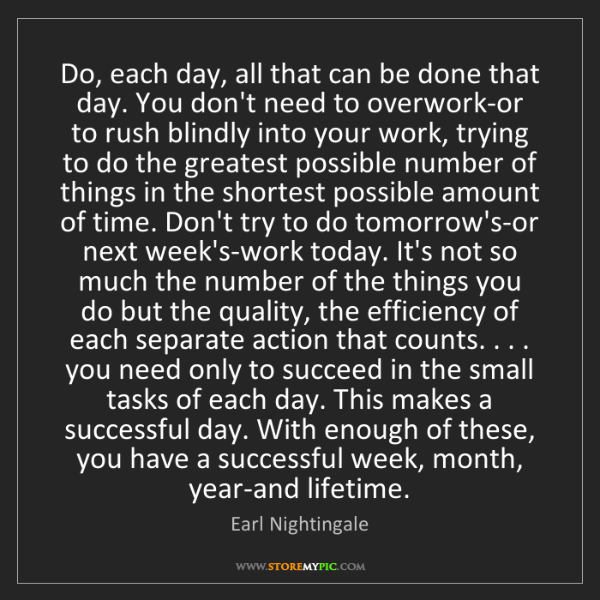 Earl Nightingale: Do, each day, all that can be done that day. You don't...