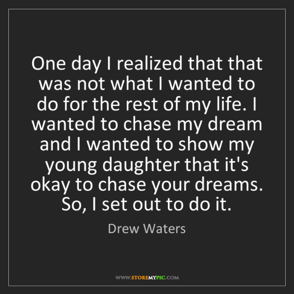 Drew Waters: One day I realized that that was not what I wanted to...