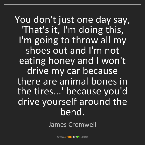 James Cromwell: You don't just one day say, 'That's it, I'm doing this,...