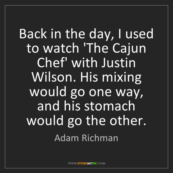 Adam Richman: Back in the day, I used to watch 'The Cajun Chef' with...