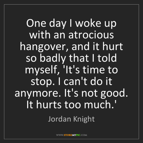 Jordan Knight: One day I woke up with an atrocious hangover, and it...