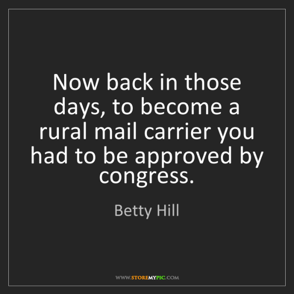 Betty Hill: Now back in those days, to become a rural mail carrier...