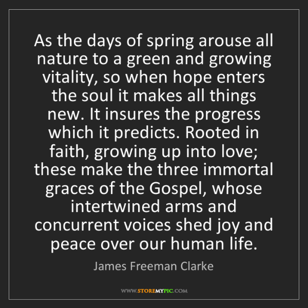 James Freeman Clarke: As the days of spring arouse all nature to a green and...