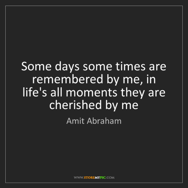 Amit Abraham: Some days some times are remembered by me, in life's...