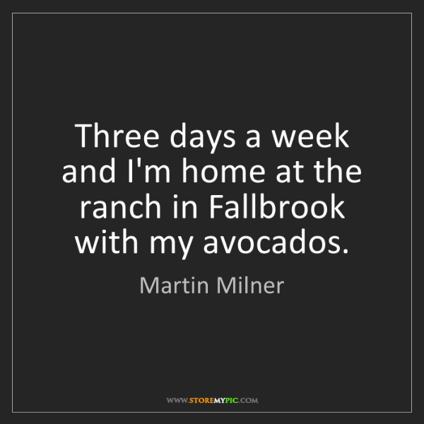 Martin Milner: Three days a week and I'm home at the ranch in Fallbrook...