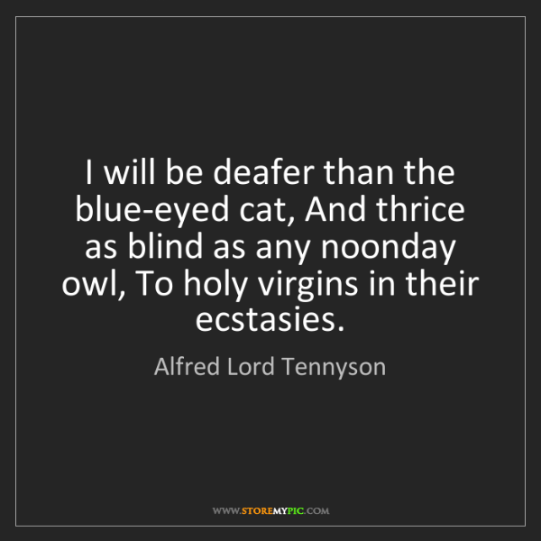 Alfred Lord Tennyson: I will be deafer than the blue-eyed cat, And thrice as...