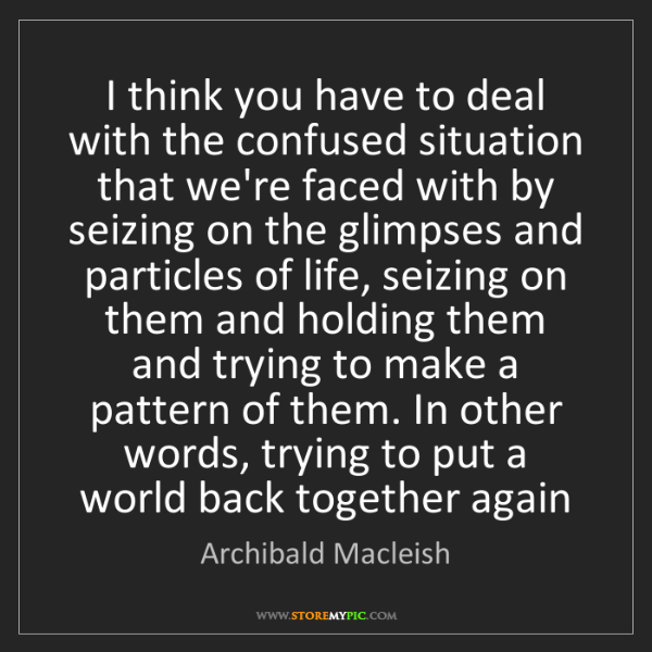 Archibald Macleish: I think you have to deal with the confused situation...