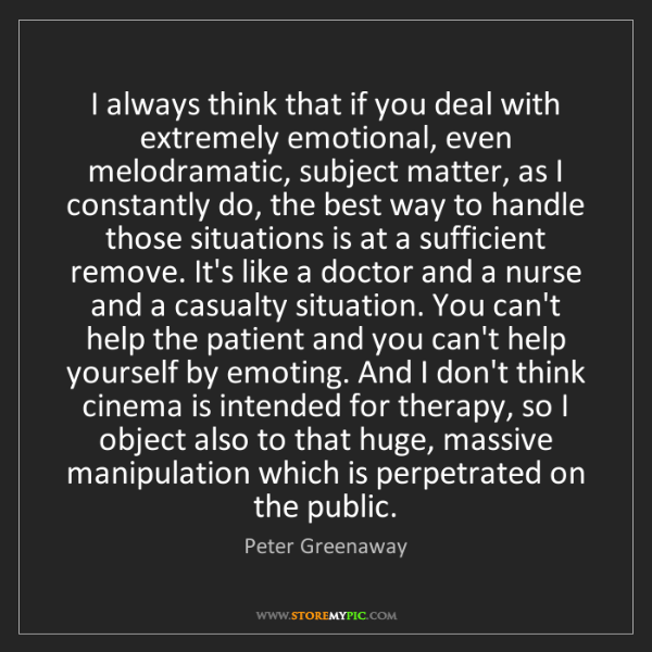 Peter Greenaway: I always think that if you deal with extremely emotional,...