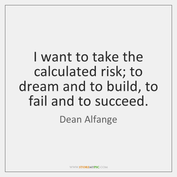 I want to take the calculated risk; to dream and to build, ...