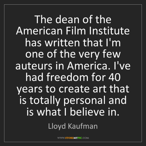 Lloyd Kaufman: The dean of the American Film Institute has written that...