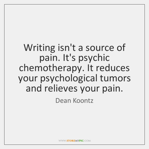Writing isn't a source of pain. It's psychic chemotherapy. It reduces your ...