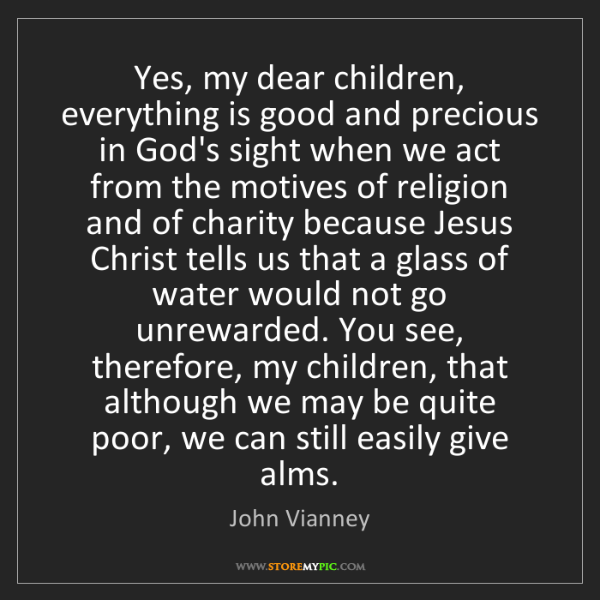 John Vianney: Yes, my dear children, everything is good and precious...