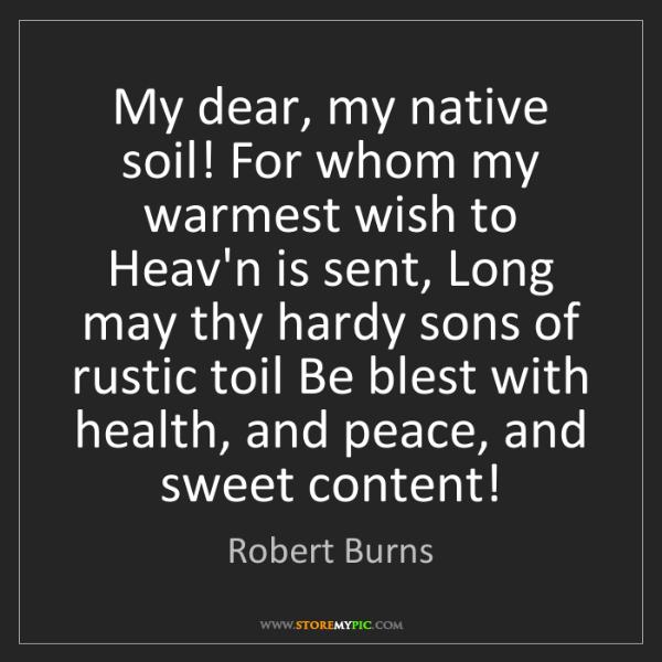 Robert Burns: My dear, my native soil! For whom my warmest wish to...