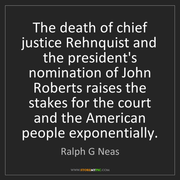 Ralph G Neas: The death of chief justice Rehnquist and the president's...