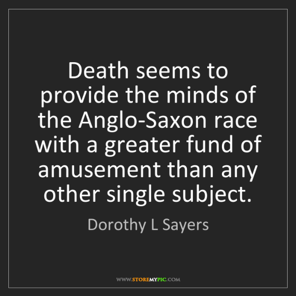 Dorothy L Sayers: Death seems to provide the minds of the Anglo-Saxon race...