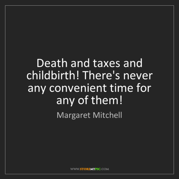 Margaret Mitchell: Death and taxes and childbirth! There's never any convenient...