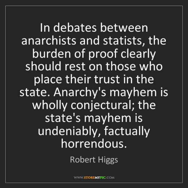 Robert Higgs: In debates between anarchists and statists, the burden...