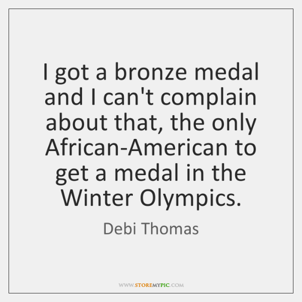 I got a bronze medal and I can't complain about that, the ...