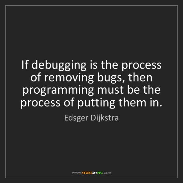 Edsger Dijkstra: If debugging is the process of removing bugs, then programming...