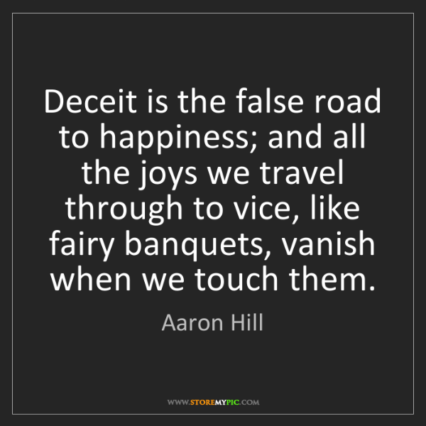 Aaron Hill: Deceit is the false road to happiness; and all the joys...