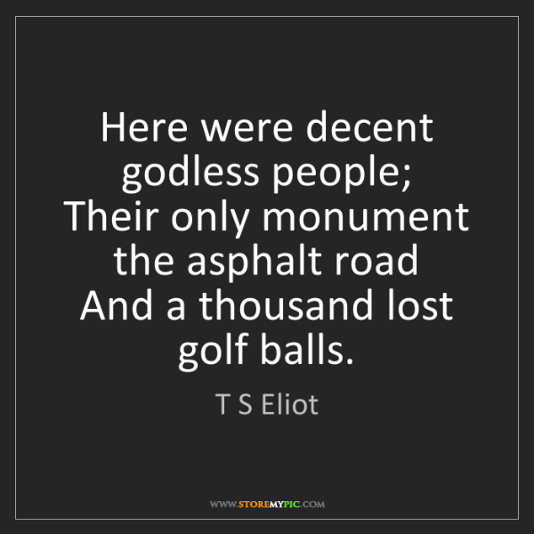 T S Eliot: Here were decent godless people;  Their only monument...