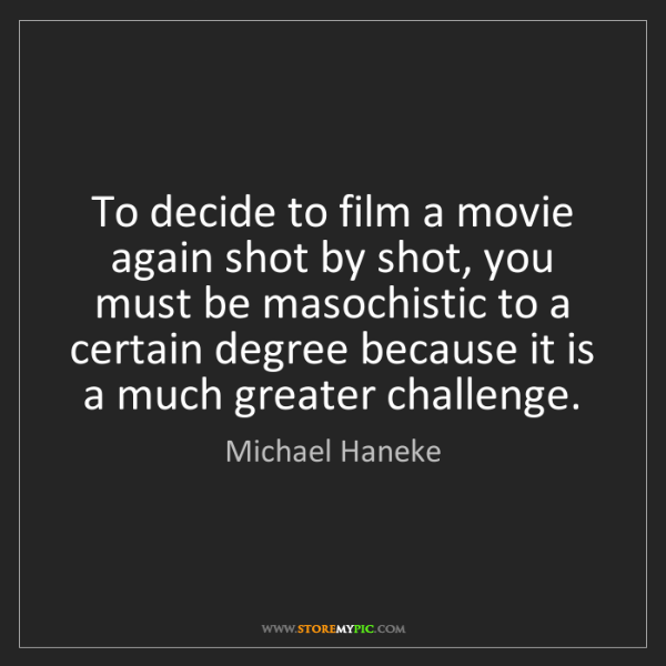 Michael Haneke: To decide to film a movie again shot by shot, you must...